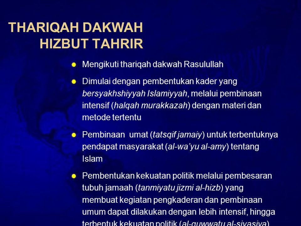 THARIQAH DAKWAH HIZBUT TAHRIR  Mengikuti thariqah dakwah Rasulullah  Dimulai dengan pembentukan kader yang bersyakhshiyyah Islamiyyah, melalui pembinaan intensif (halqah murakkazah) dengan materi dan metode tertentu  Pembinaan umat (tatsqif jamaiy) untuk terbentuknya pendapat masyarakat (al-wa'yu al-amy) tentang Islam  Pembentukan kekuatan politik melalui pembesaran tubuh jamaah (tanmiyatu jizmi al-hizb) yang membuat kegiatan pengkaderan dan pembinaan umum dapat dilakukan dengan lebih intensif, hingga terbentuk kekuatan politik (al-quwwatu al-siyasiya)