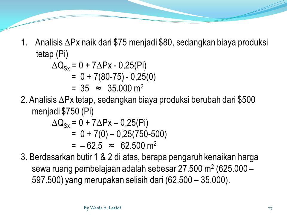 1.Analisis ∆Px naik dari $75 menjadi $80, sedangkan biaya produksi tetap (Pi) ∆Q Sx = 0 + 7∆Px - 0,25(Pi) = 0 + 7(80-75) - 0,25(0) = 35 ≈ 35.000 m 2 2.