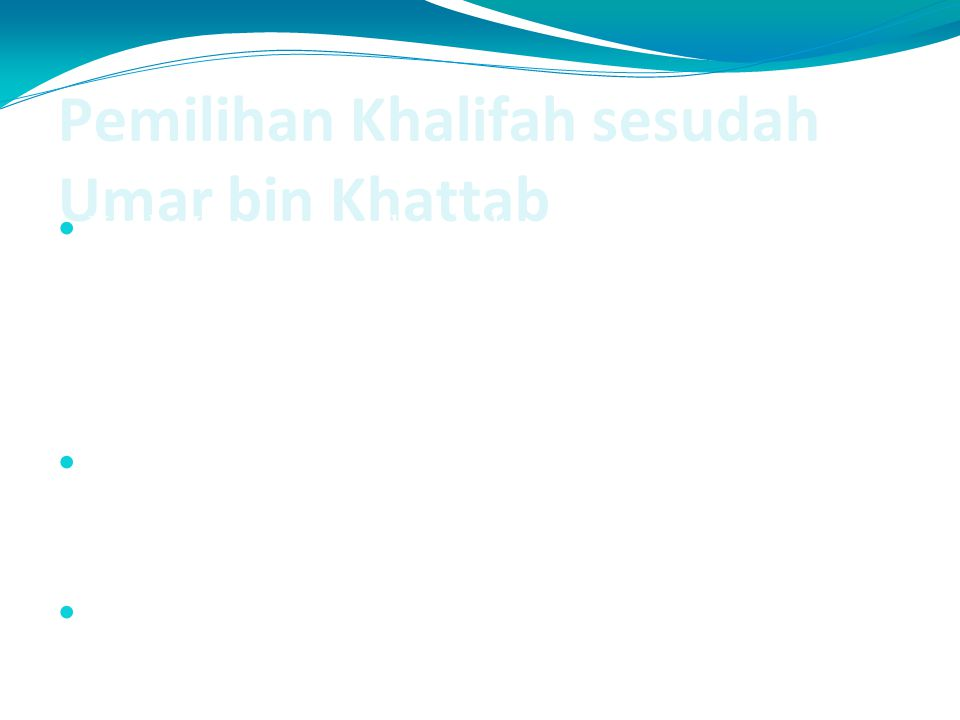 Pemilihan Khalifah sesudah Umar bin Khattab Ketika Umar merasakan bahwa ajalnya sudah dekat, ia menunjuk enam orang sahabat pilihan, yaitu para sahaba