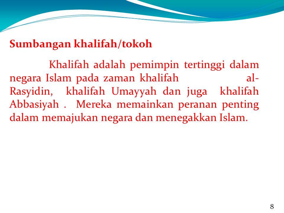 8 8 Sumbangan khalifah/tokoh Khalifah adalah pemimpin tertinggi dalam negara Islam pada zaman khalifah al- Rasyidin, khalifah Umayyah dan juga khalifah Abbasiyah.