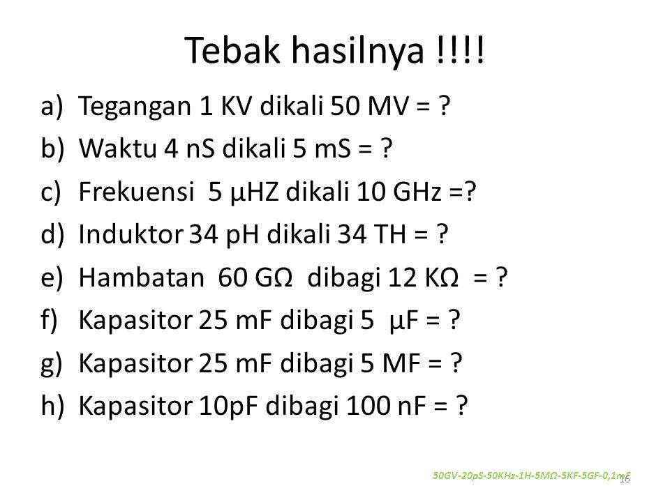 Tebak hasilnya !!!! a)Tegangan 1 KV dikali 50 MV = ? b)Waktu 4 nS dikali 5 mS = ? c)Frekuensi 5 μHZ dikali 10 GHz =? d)Induktor 34 pH dikali 34 TH = ?