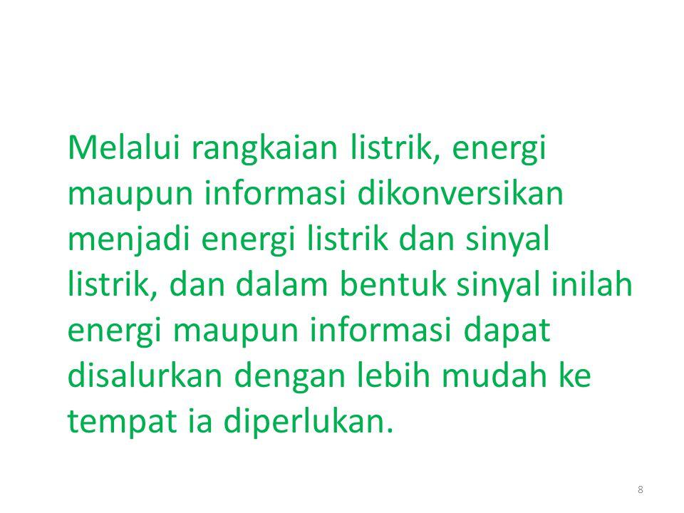 Melalui rangkaian listrik, energi maupun informasi dikonversikan menjadi energi listrik dan sinyal listrik, dan dalam bentuk sinyal inilah energi maup