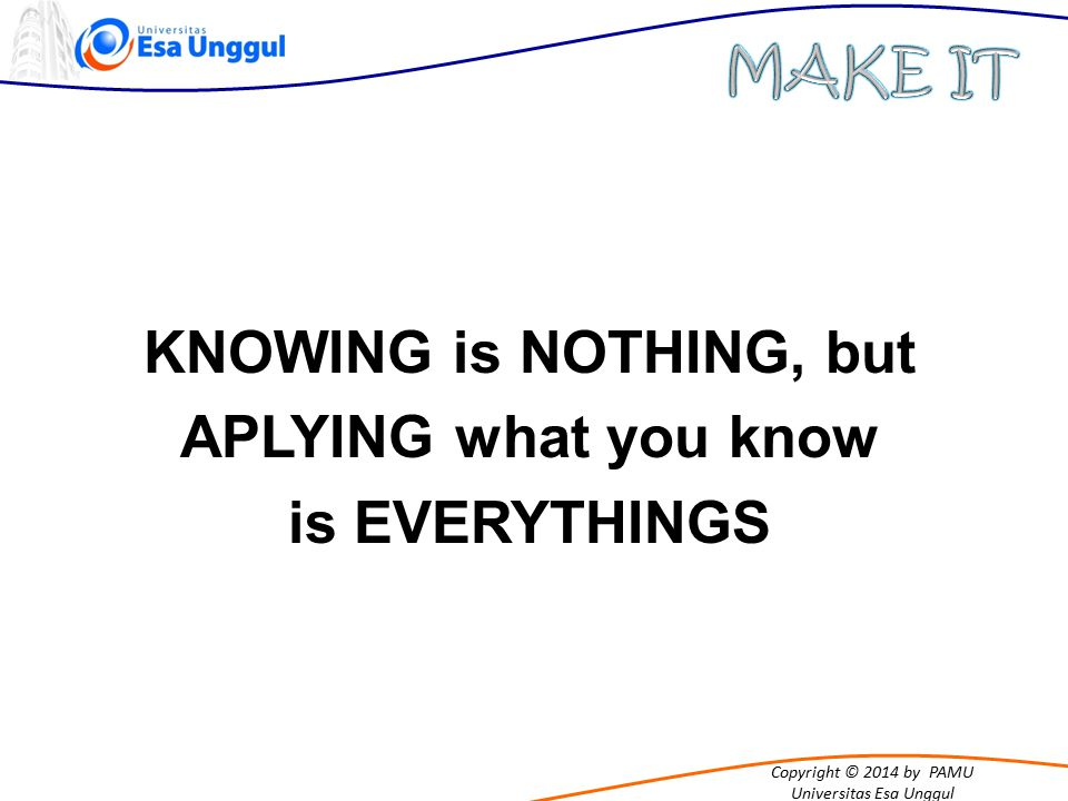 Copyright © 2014 by PAMU Universitas Esa Unggul KNOWING is NOTHING, but APLYING what you know is EVERYTHINGS