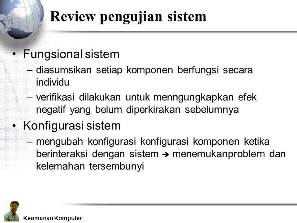 Keamanan Komputer Review pengujian sistem Fungsional sistem –diasumsikan setiap komponen berfungsi secara individu –verifikasi dilakukan untuk menngungkapkan efek negatif yang belum diperkirakan sebelumnya Konfigurasi sistem –mengubah konfigurasi konfigurasi komponen ketika berinteraksi dengan sistem  menemukanproblem dan kelemahan tersembunyi