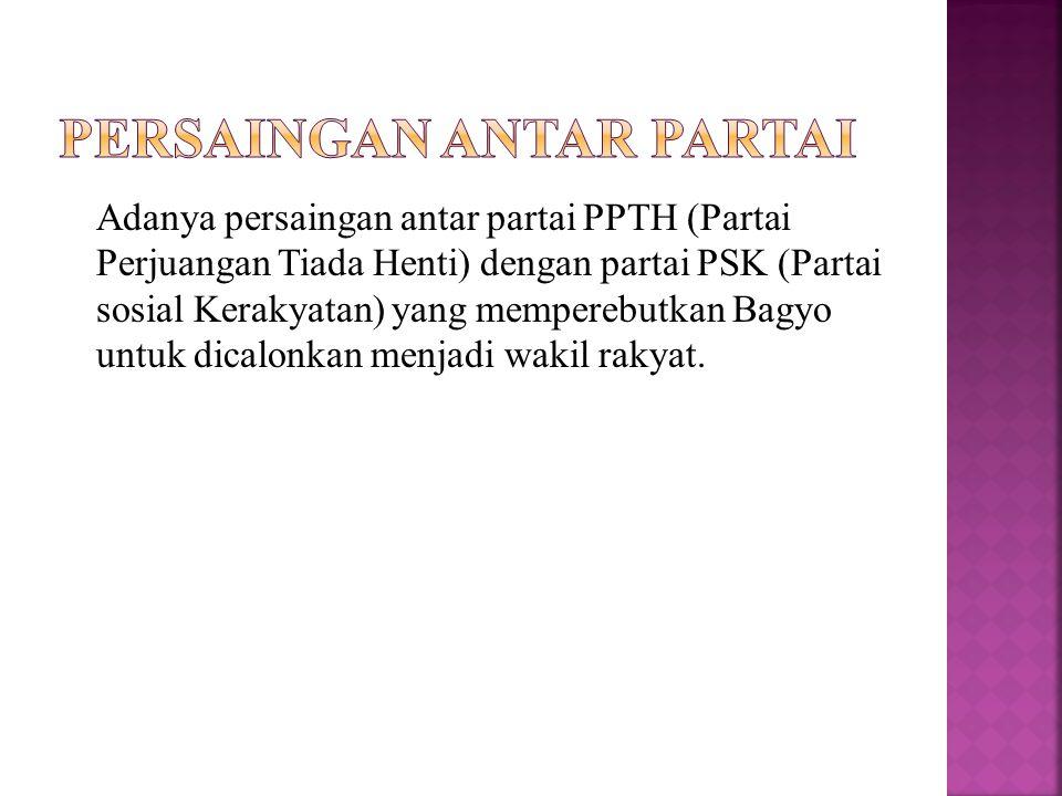 Adanya persaingan antar partai PPTH (Partai Perjuangan Tiada Henti) dengan partai PSK (Partai sosial Kerakyatan) yang memperebutkan Bagyo untuk dicalonkan menjadi wakil rakyat.