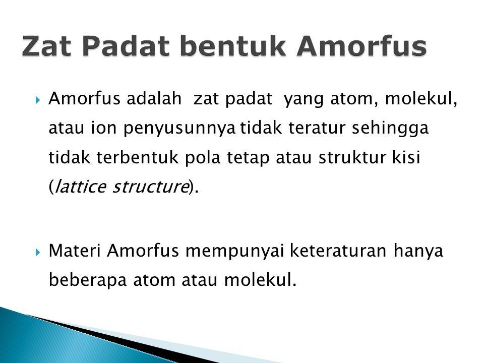  Amorfus adalah zat padat yang atom, molekul, atau ion penyusunnya tidak teratur sehingga tidak terbentuk pola tetap atau struktur kisi (lattice structure).