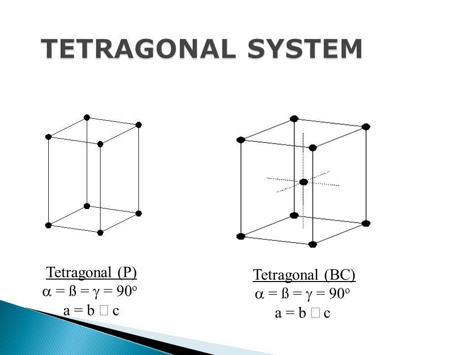 Tetragonal (P)  = ß =  = 90 o a = b  c Tetragonal (BC)  = ß =  = 90 o a = b  c