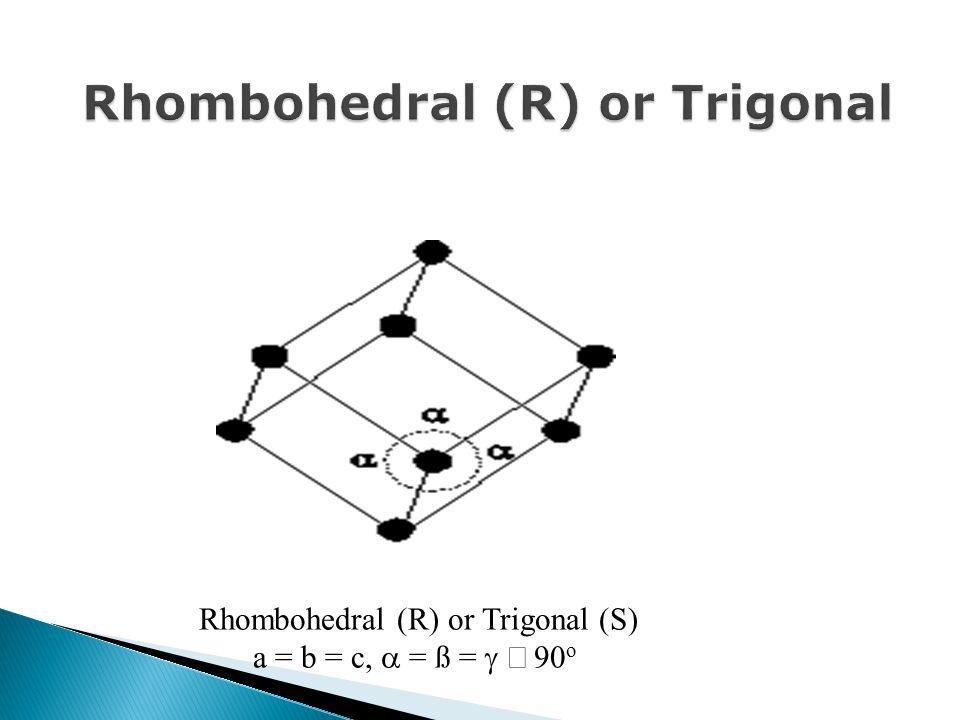 Rhombohedral (R) or Trigonal (S) a = b = c,  = ß =  90 o