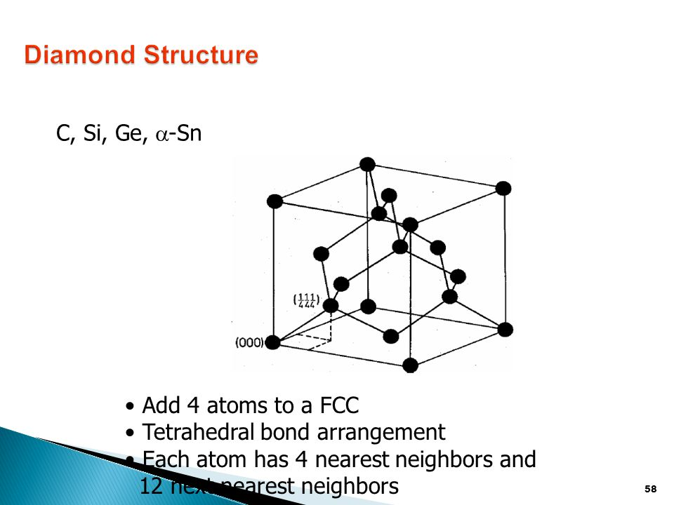 58 C, Si, Ge,  -Sn Add 4 atoms to a FCC Tetrahedral bond arrangement Each atom has 4 nearest neighbors and 12 next nearest neighbors