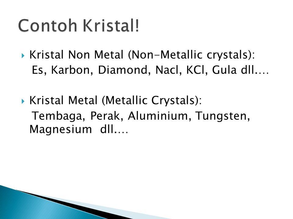  Kristal Non Metal (Non-Metallic crystals): Es, Karbon, Diamond, Nacl, KCl, Gula dll.…  Kristal Metal (Metallic Crystals): Tembaga, Perak, Aluminium, Tungsten, Magnesium dll.…