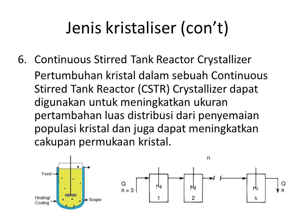 Jenis kristaliser (con't) 6.Continuous Stirred Tank Reactor Crystallizer Pertumbuhan kristal dalam sebuah Continuous Stirred Tank Reactor (CSTR) Crystallizer dapat digunakan untuk meningkatkan ukuran pertambahan luas distribusi dari penyemaian populasi kristal dan juga dapat meningkatkan cakupan permukaan kristal.