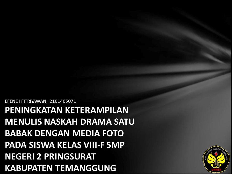 Identitas Mahasiswa - NAMA : EFENDI FITRIYAWAN - NIM : 2101405071 - PRODI : Pendidikan Bahasa, Sastra Indonesia, dan Daerah (Pendidikan Bahasa dan Sastra Indonesia) - JURUSAN : Bahasa & Sastra Indonesia - FAKULTAS : Bahasa dan Seni - EMAIL : fenday79 pada domain yahoo.com - PEMBIMBING 1 : Drs.Mukh Doyin,M.Si.