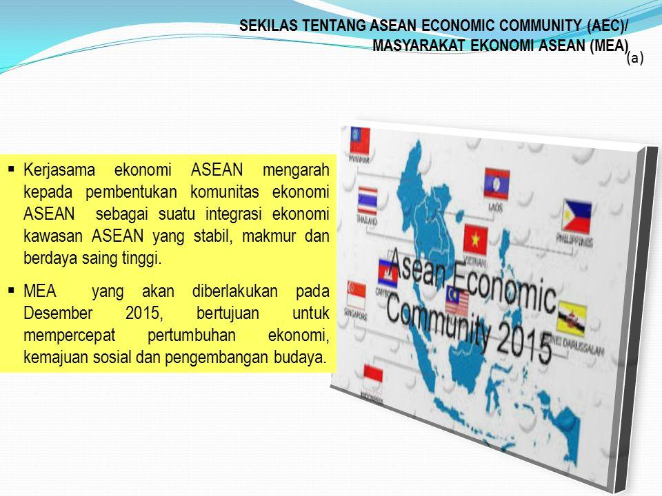 SEKILAS TENTANG ASEAN ECONOMIC COMMUNITY (AEC)/ MASYARAKAT EKONOMI ASEAN (MEA) (a)  Kerjasama ekonomi ASEAN mengarah kepada pembentukan komunitas eko