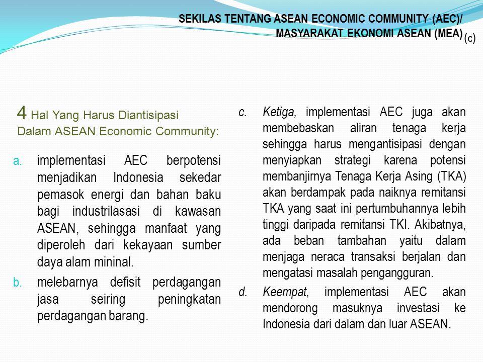 SEKILAS TENTANG ASEAN ECONOMIC COMMUNITY (AEC)/ MASYARAKAT EKONOMI ASEAN (MEA) a. implementasi AEC berpotensi menjadikan Indonesia sekedar pemasok ene