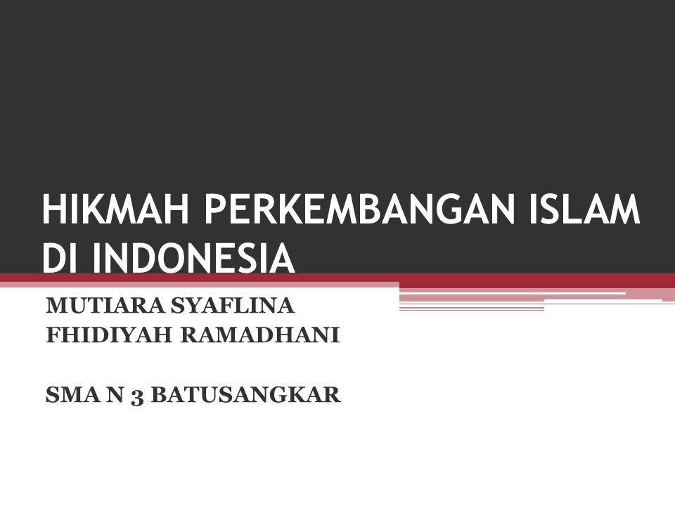 HIKMAH PERKEMBANGAN ISLAM DI INDONESIA MUTIARA SYAFLINA FHIDIYAH RAMADHANI SMA N 3 BATUSANGKAR