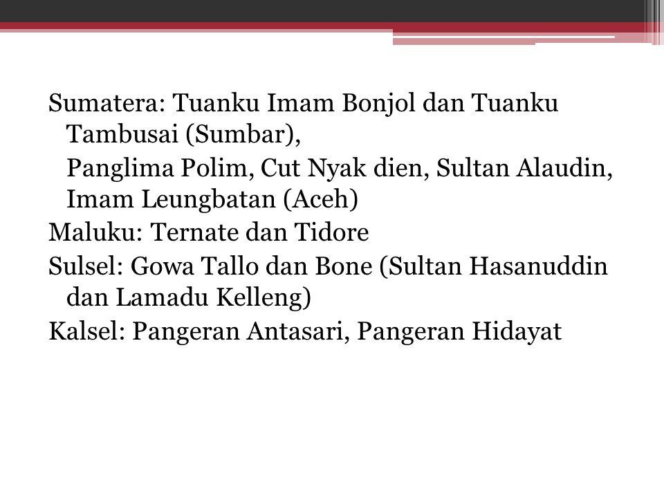 Sumatera: Tuanku Imam Bonjol dan Tuanku Tambusai (Sumbar), Panglima Polim, Cut Nyak dien, Sultan Alaudin, Imam Leungbatan (Aceh) Maluku: Ternate dan T