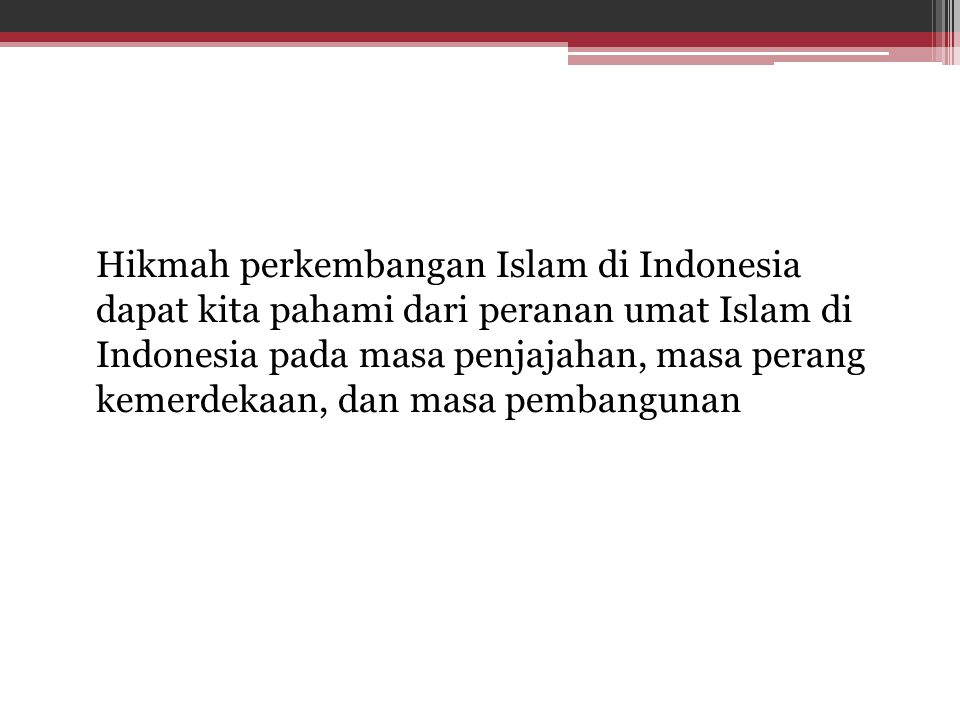 Hikmah perkembangan Islam di Indonesia dapat kita pahami dari peranan umat Islam di Indonesia pada masa penjajahan, masa perang kemerdekaan, dan masa