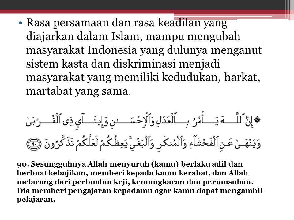 Rasa persamaan dan rasa keadilan yang diajarkan dalam Islam, mampu mengubah masyarakat Indonesia yang dulunya menganut sistem kasta dan diskriminasi m