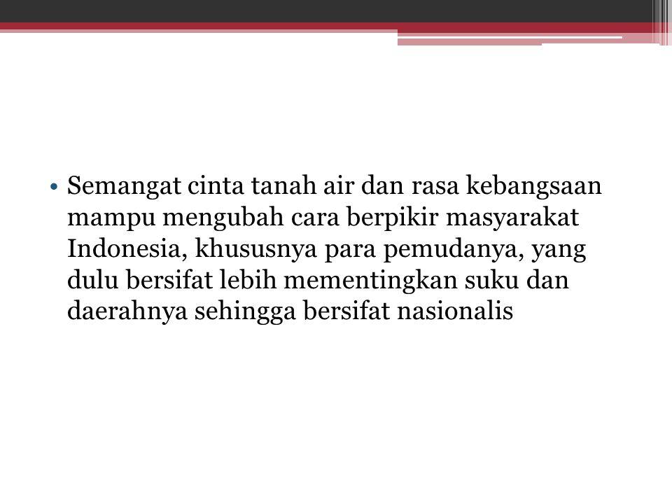 Semangat cinta tanah air dan rasa kebangsaan mampu mengubah cara berpikir masyarakat Indonesia, khususnya para pemudanya, yang dulu bersifat lebih mem