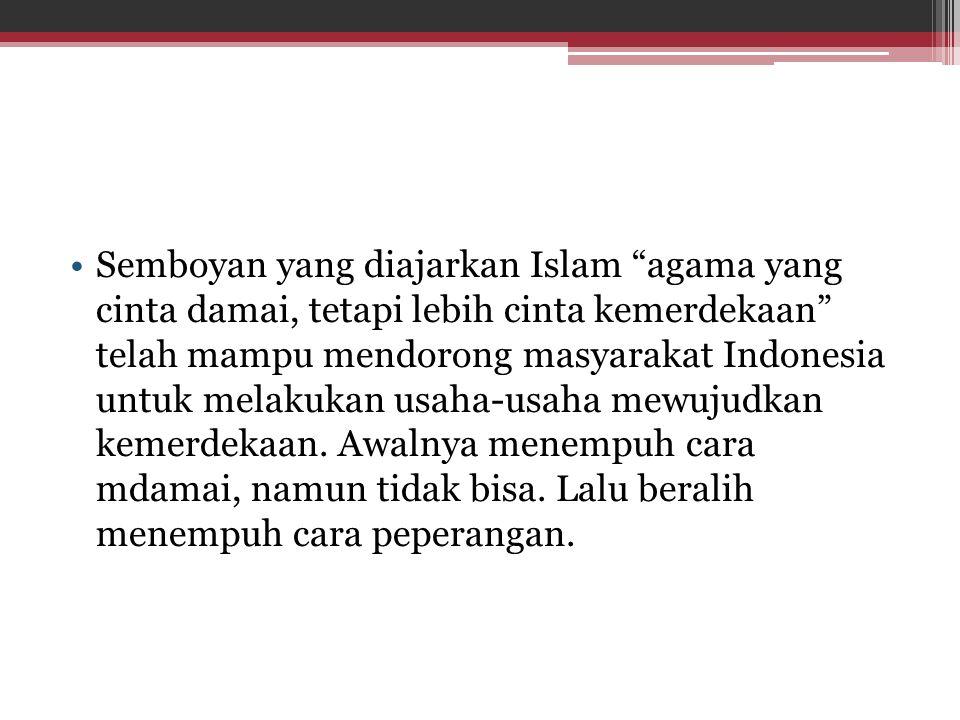 """Semboyan yang diajarkan Islam """"agama yang cinta damai, tetapi lebih cinta kemerdekaan"""" telah mampu mendorong masyarakat Indonesia untuk melakukan usah"""