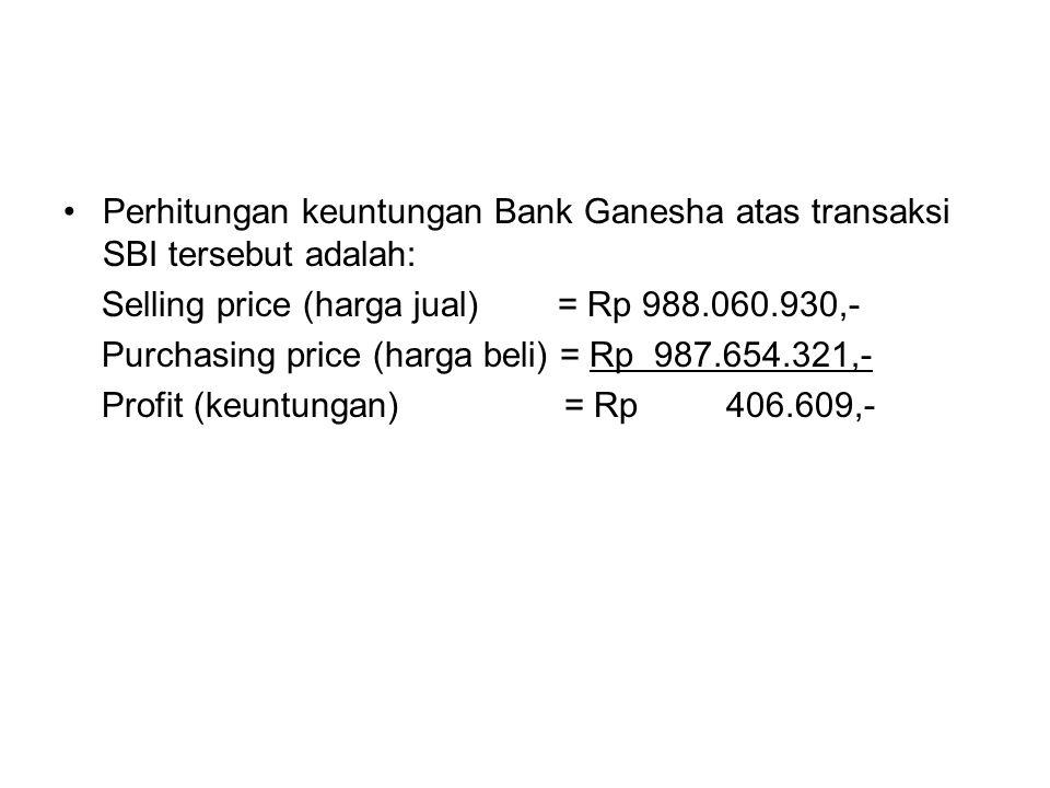 Perhitungan keuntungan Bank Ganesha atas transaksi SBI tersebut adalah: Selling price (harga jual) = Rp 988.060.930,- Purchasing price (harga beli) =