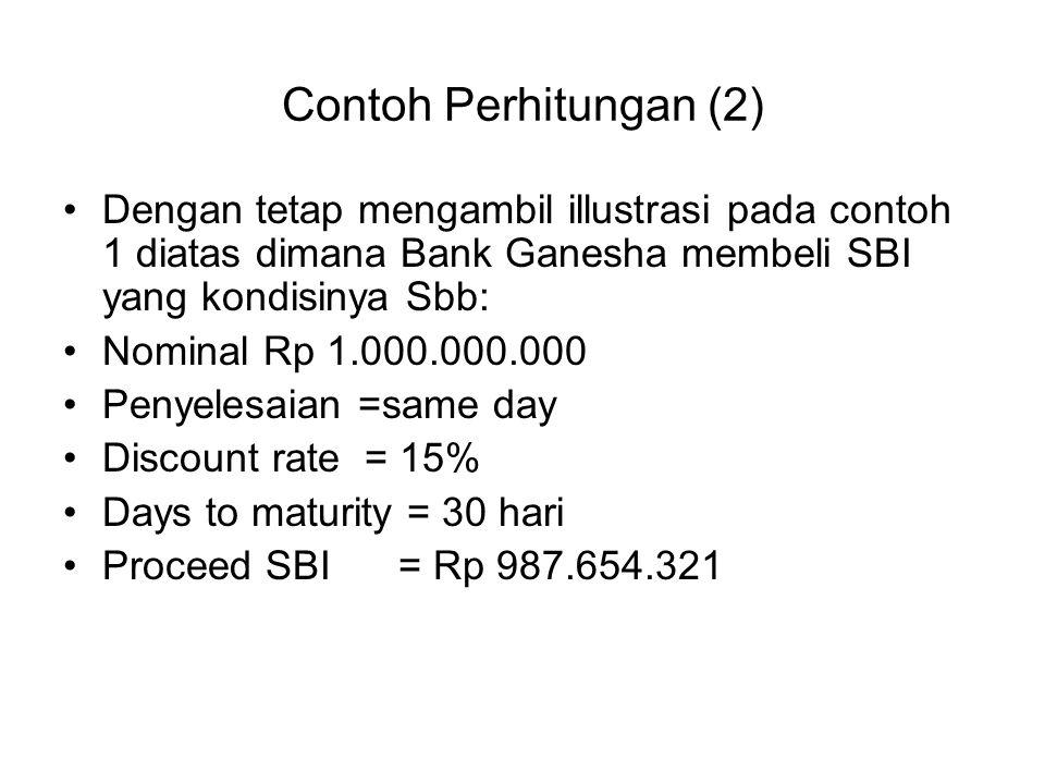 Contoh Perhitungan (2) Dengan tetap mengambil illustrasi pada contoh 1 diatas dimana Bank Ganesha membeli SBI yang kondisinya Sbb: Nominal Rp 1.000.00