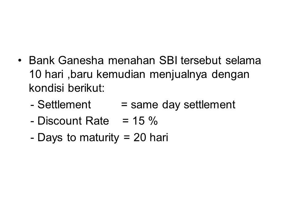 Bank Ganesha menahan SBI tersebut selama 10 hari,baru kemudian menjualnya dengan kondisi berikut: - Settlement = same day settlement - Discount Rate =