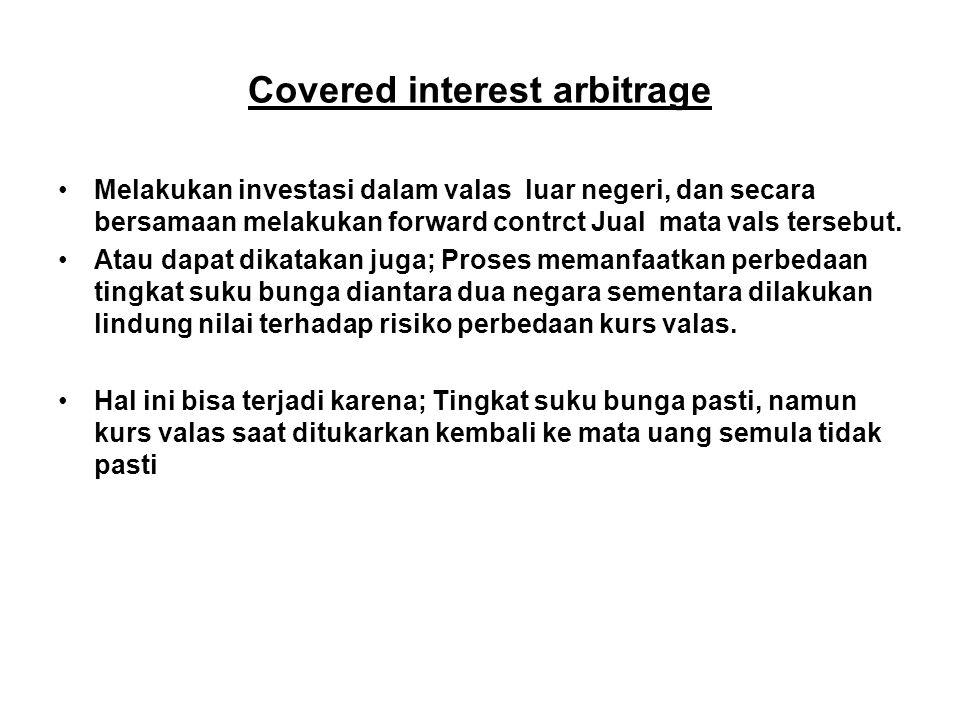 Covered interest arbitrage Melakukan investasi dalam valas luar negeri, dan secara bersamaan melakukan forward contrct Jual mata vals tersebut. Atau d