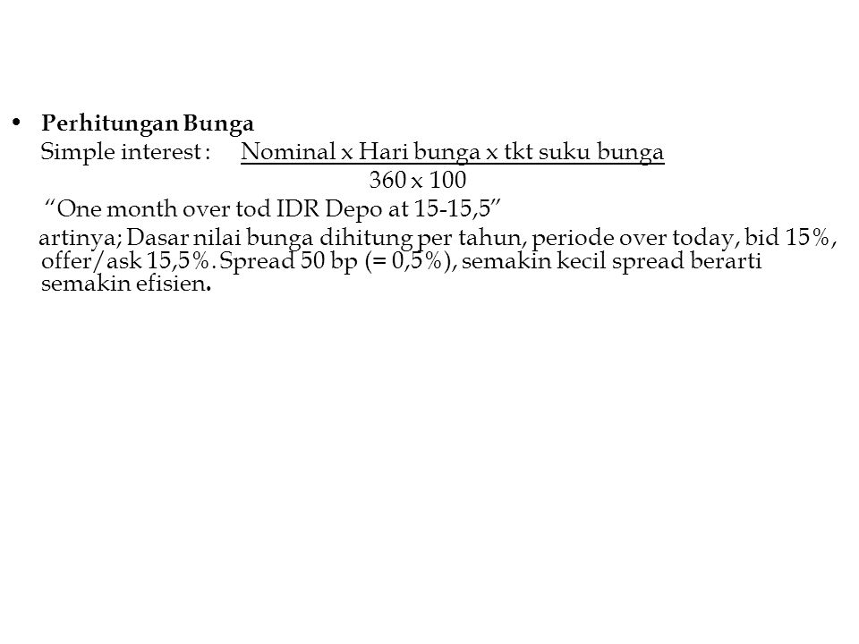 "Perhitungan Bunga Simple interest : Nominal x Hari bunga x tkt suku bunga 360 x 100 ""One month over tod IDR Depo at 15-15,5"" artinya; Dasar nilai bung"