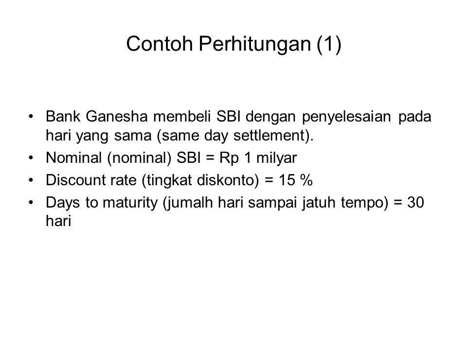Contoh Perhitungan (1) Bank Ganesha membeli SBI dengan penyelesaian pada hari yang sama (same day settlement). Nominal (nominal) SBI = Rp 1 milyar Dis