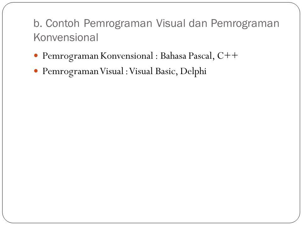 b. Contoh Pemrograman Visual dan Pemrograman Konvensional Pemrograman Konvensional : Bahasa Pascal, C++ Pemrograman Visual : Visual Basic, Delphi