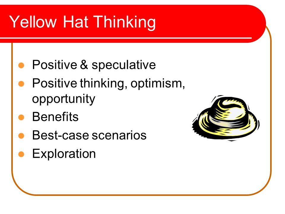 Yellow Hat Thinking Positive & speculative Positive thinking, optimism, opportunity Benefits Best-case scenarios Exploration