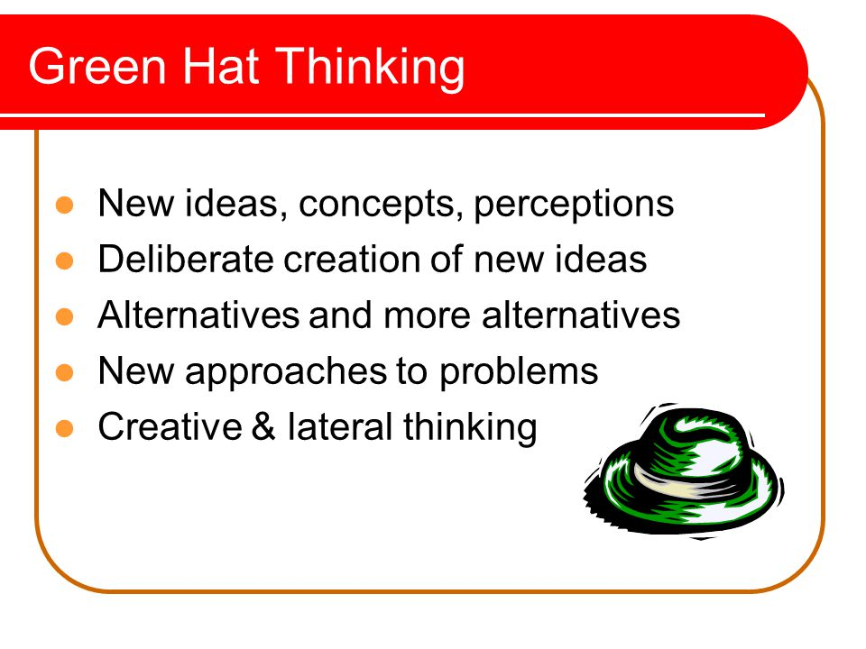 Green Hat Thinking New ideas, concepts, perceptions Deliberate creation of new ideas Alternatives and more alternatives New approaches to problems Creative & lateral thinking