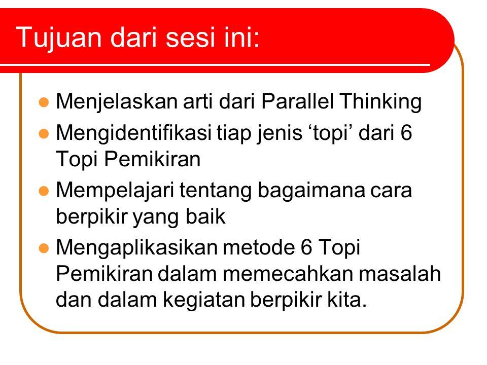 Tujuan dari sesi ini: Menjelaskan arti dari Parallel Thinking Mengidentifikasi tiap jenis 'topi' dari 6 Topi Pemikiran Mempelajari tentang bagaimana cara berpikir yang baik Mengaplikasikan metode 6 Topi Pemikiran dalam memecahkan masalah dan dalam kegiatan berpikir kita.