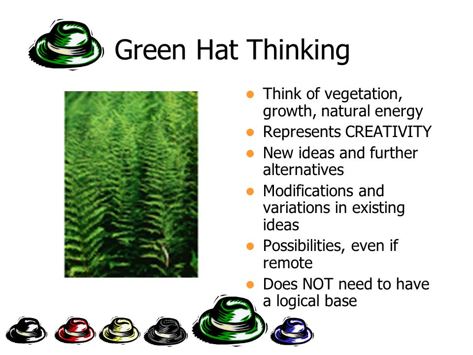 Green Hat Thinking Think of vegetation, growth, natural energy Represents CREATIVITY New ideas and further alternatives Modifications and variations in existing ideas Possibilities, even if remote Does NOT need to have a logical base