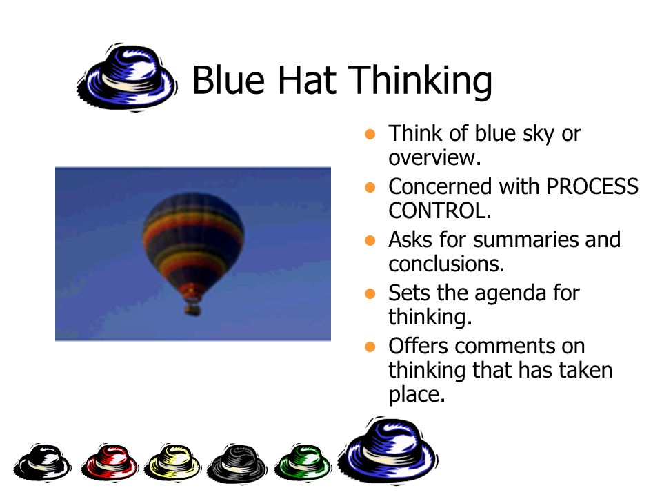 Blue Hat Thinking Think of blue sky or overview. Concerned with PROCESS CONTROL.