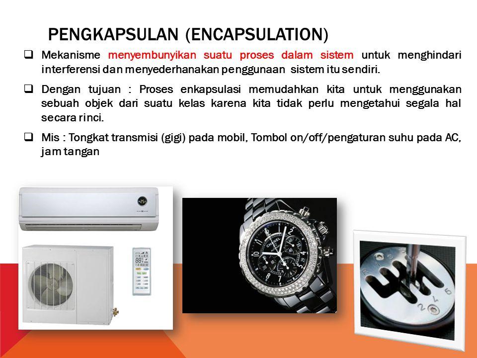 PENGKAPSULAN (ENCAPSULATION)  Mekanisme menyembunyikan suatu proses dalam sistem untuk menghindari interferensi dan menyederhanakan penggunaan sistem