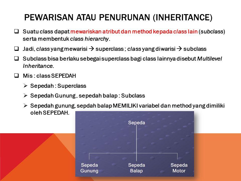 PEWARISAN ATAU PENURUNAN (INHERITANCE)  Suatu class dapat mewariskan atribut dan method kepada class lain (subclass) serta membentuk class hierarchy.