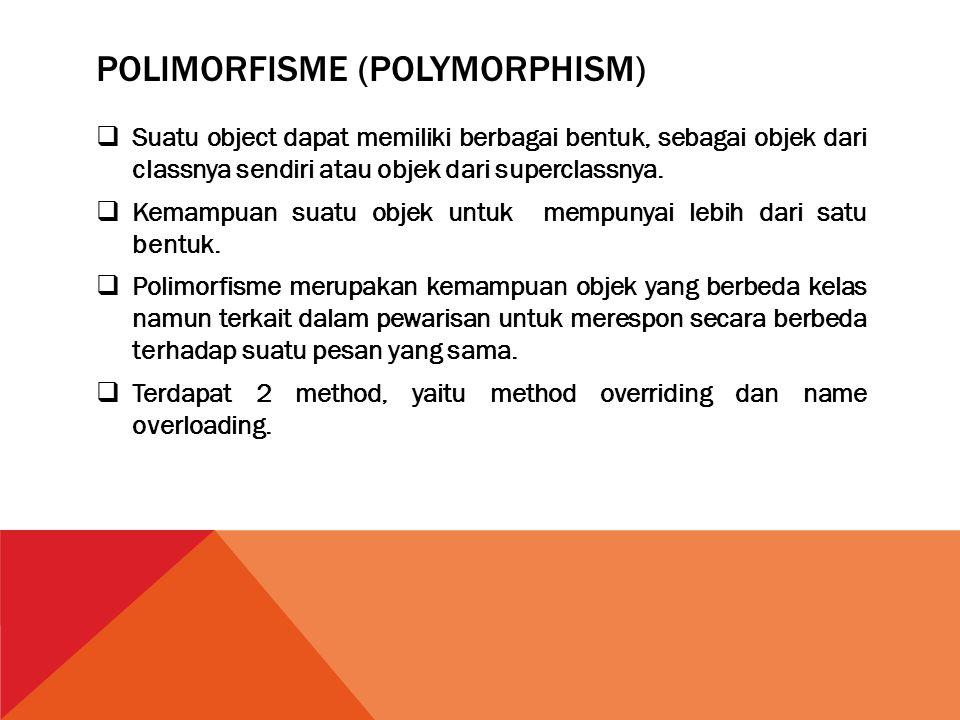 POLIMORFISME (POLYMORPHISM)  Suatu object dapat memiliki berbagai bentuk, sebagai objek dari classnya sendiri atau objek dari superclassnya.  Kemamp