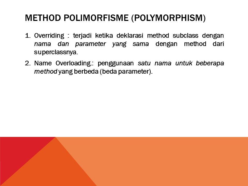 METHOD POLIMORFISME (POLYMORPHISM) 1.Overriding : terjadi ketika deklarasi method subclass dengan nama dan parameter yang sama dengan method dari supe