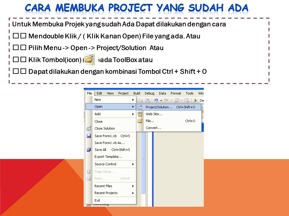 Untuk Membuka Projek yang sudah Ada Dapat dilakukan dengan cara Mendouble Klik / ( Klik Kanan Open) File yang ada. Atau Pilih Menu -> Open -> Project/