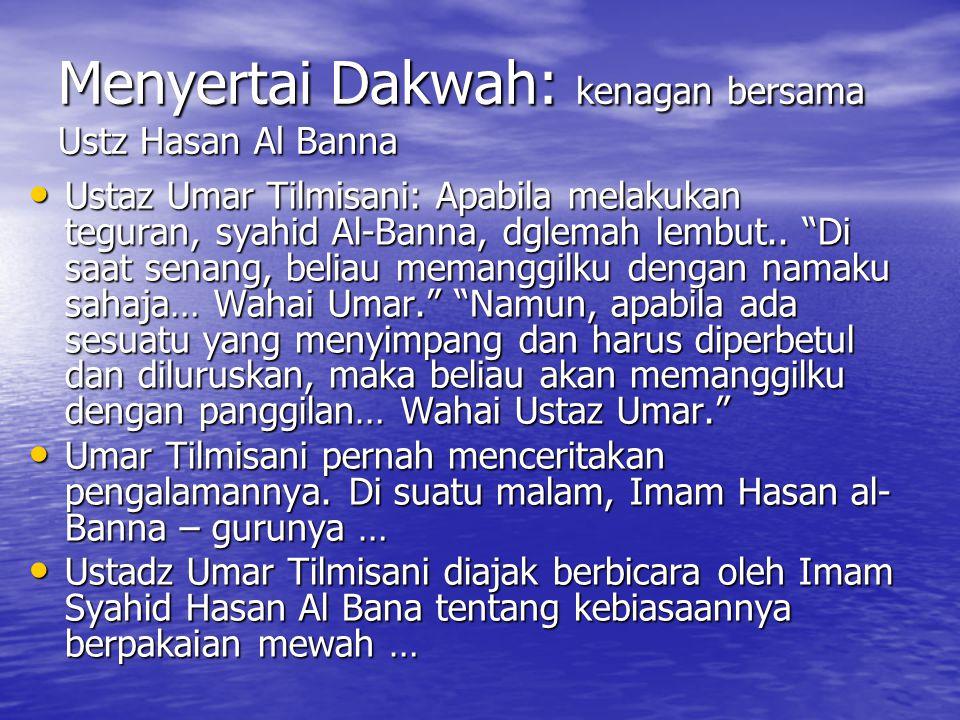 "Menyertai Dakwah: kenagan bersama Ustz Hasan Al Banna Ustaz Umar Tilmisani: Apabila melakukan teguran, syahid Al-Banna, dglemah lembut.. ""Di saat sena"