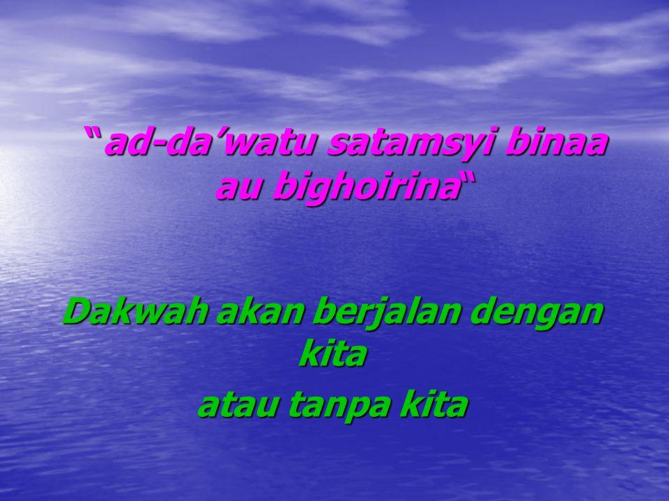 """""""ad-da'watu """"ad-da'watu satamsyi binaa au bighoirina"""" Dakwah akan berjalan dengan kita atau tanpa kita"""