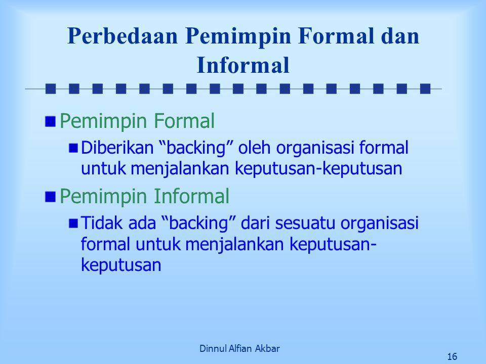 Dinnul Alfian Akbar 16 Perbedaan Pemimpin Formal dan Informal Pemimpin Formal Diberikan backing oleh organisasi formal untuk menjalankan keputusan-keputusan Pemimpin Informal Tidak ada backing dari sesuatu organisasi formal untuk menjalankan keputusan- keputusan