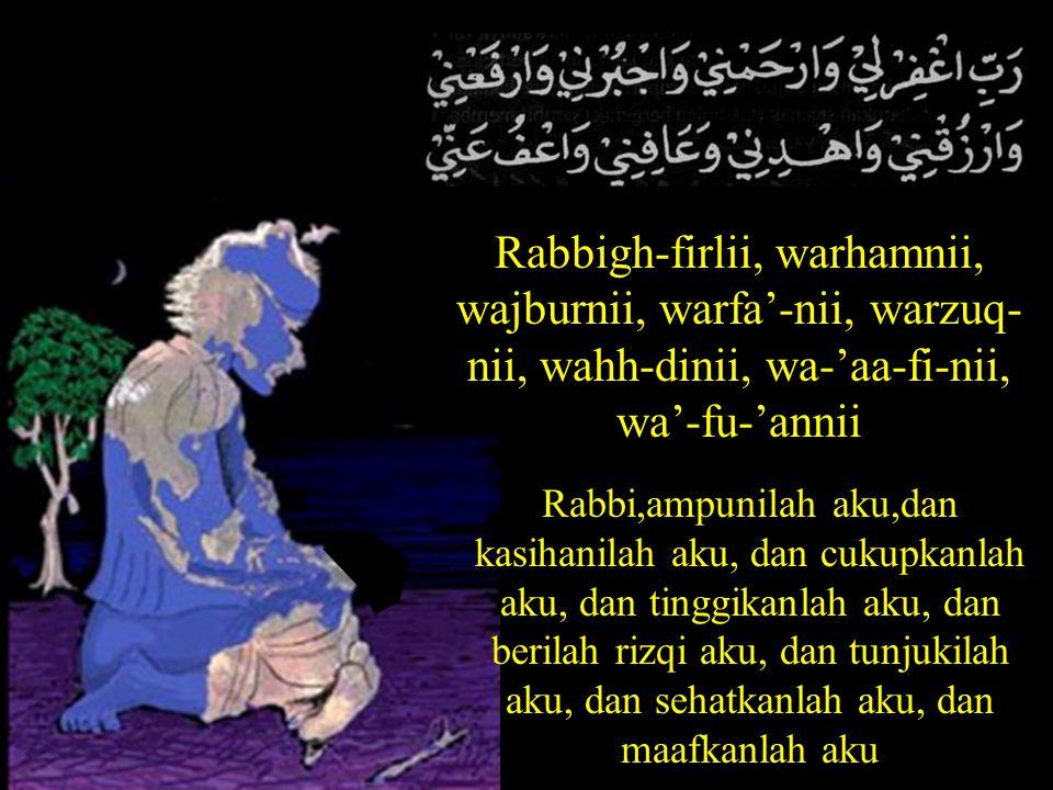 Rabbigh-firlii, warhamnii, wajburnii, warfa'-nii, warzuq- nii, wahh-dinii, wa-'aa-fi-nii, wa'-fu-'annii Rabbi,ampunilah aku,dan kasihanilah aku, dan cukupkanlah aku, dan tinggikanlah aku, dan berilah rizqi aku, dan tunjukilah aku, dan sehatkanlah aku, dan maafkanlah aku
