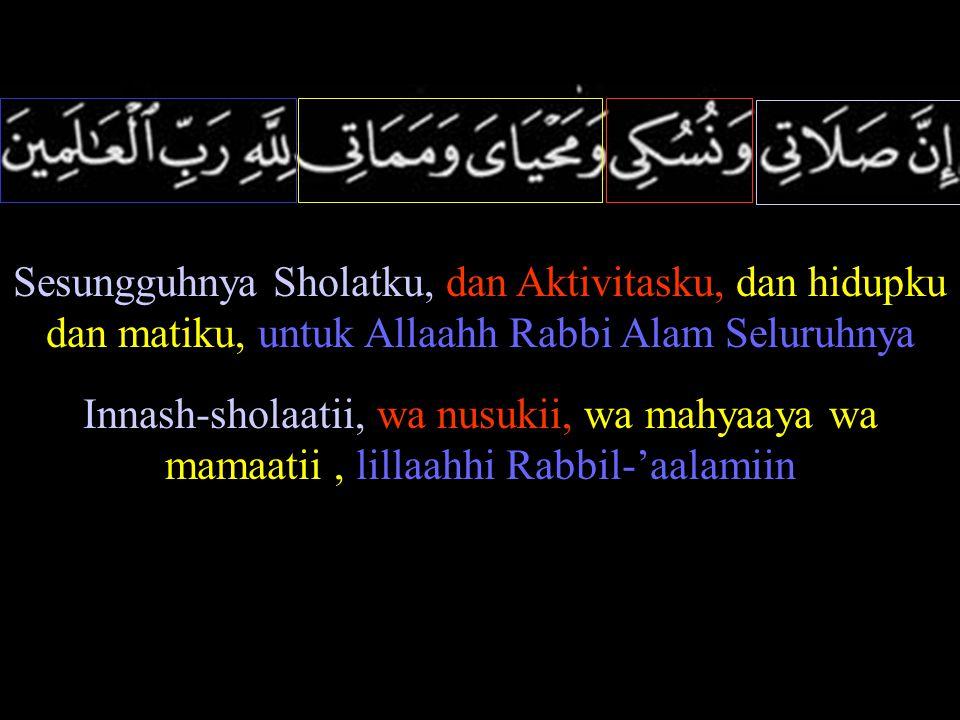 Sesungguhnya Sholatku, dan Aktivitasku, dan hidupku dan matiku, untuk Allaahh Rabbi Alam Seluruhnya Innash-sholaatii, wa nusukii, wa mahyaaya wa mamaatii, lillaahhi Rabbil-'aalamiin