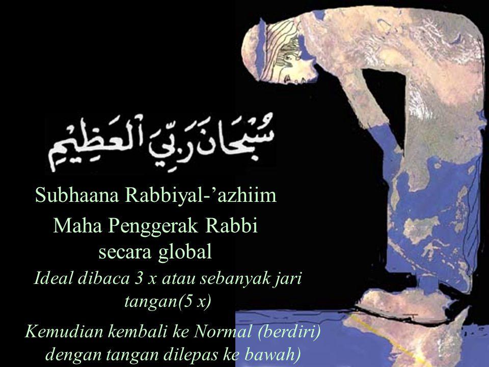 Subhaana Rabbiyal-'azhiim Maha Penggerak Rabbi secara global Ideal dibaca 3 x atau sebanyak jari tangan(5 x) Kemudian kembali ke Normal (berdiri) dengan tangan dilepas ke bawah)