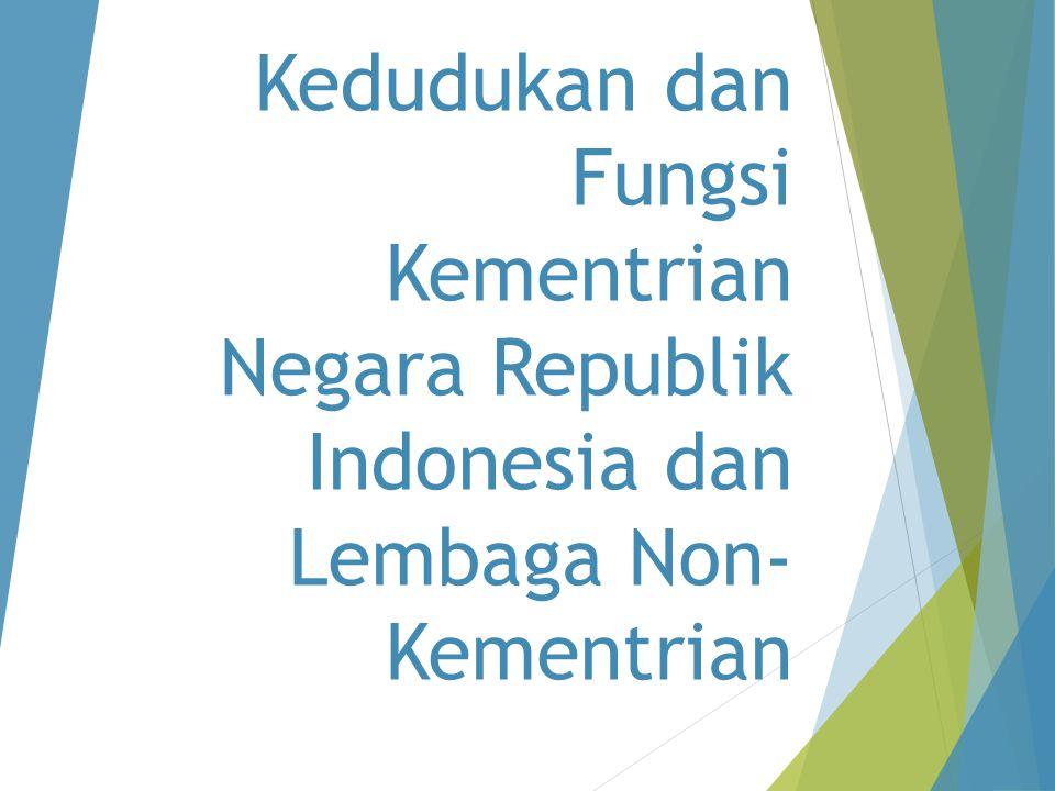 Kedudukan dan Fungsi Kementrian Negara Republik Indonesia dan Lembaga Non- Kementrian