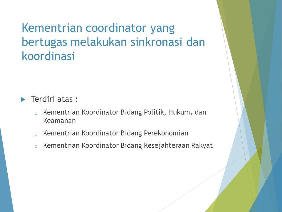 Kementrian coordinator yang bertugas melakukan sinkronasi dan koordinasi  Terdiri atas : o Kementrian Koordinator Bidang Politik, Hukum, dan Keamanan o Kementrian Koordinator Bidang Perekonomian o Kementrian Koordinator Bidang Kesejahteraan Rakyat