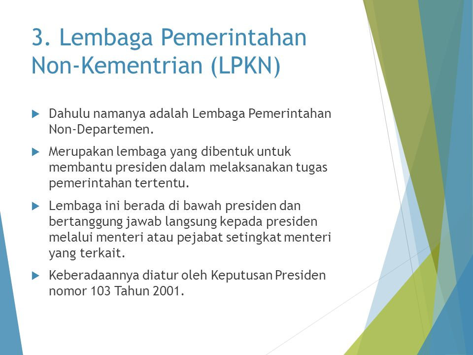 3. Lembaga Pemerintahan Non-Kementrian (LPKN)  Dahulu namanya adalah Lembaga Pemerintahan Non-Departemen.  Merupakan lembaga yang dibentuk untuk mem